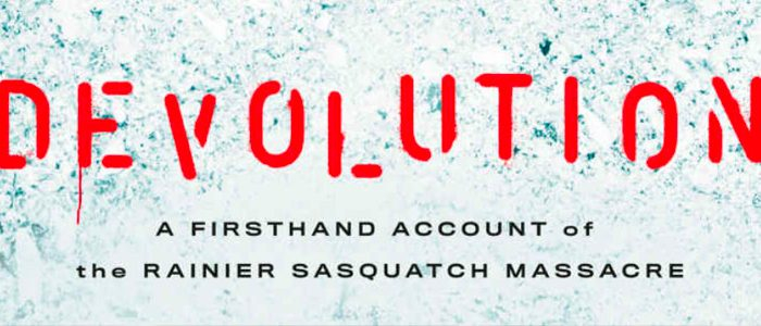 DEVOLUTION: A FIRSTHAND ACCOUNT OF THE RAINIER SASQUATCH MASSACRE [Book Review]